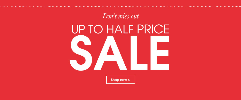 Don't miss out. Up to half price sale. Shop now.
